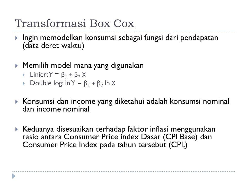 Transformasi Box Cox  Ingin memodelkan konsumsi sebagai fungsi dari pendapatan (data deret waktu)  Memilih model mana yang digunakan  Linier: Y = β 1 + β 2 X  Double log: ln Y = β 1 + β 2 ln X  Konsumsi dan income yang diketahui adalah konsumsi nominal dan income nominal  Keduanya disesuaikan terhadap faktor inflasi menggunakan rasio antara Consumer Price index Dasar (CPI Base) dan Consumer Price Index pada tahun tersebut (CPI t )