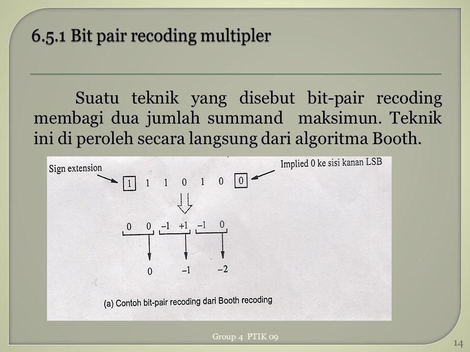 Suatu teknik yang disebut bit-pair recoding membagi dua jumlah summand maksimun. Teknik ini di peroleh secara langsung dari algoritma Booth. 14 Group