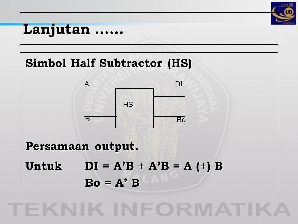 Lanjutan …… Simbol Half Subtractor (HS) Persamaan output. Untuk DI = A'B + A'B = A (+) B Bo = A' B HS A B Bo DI