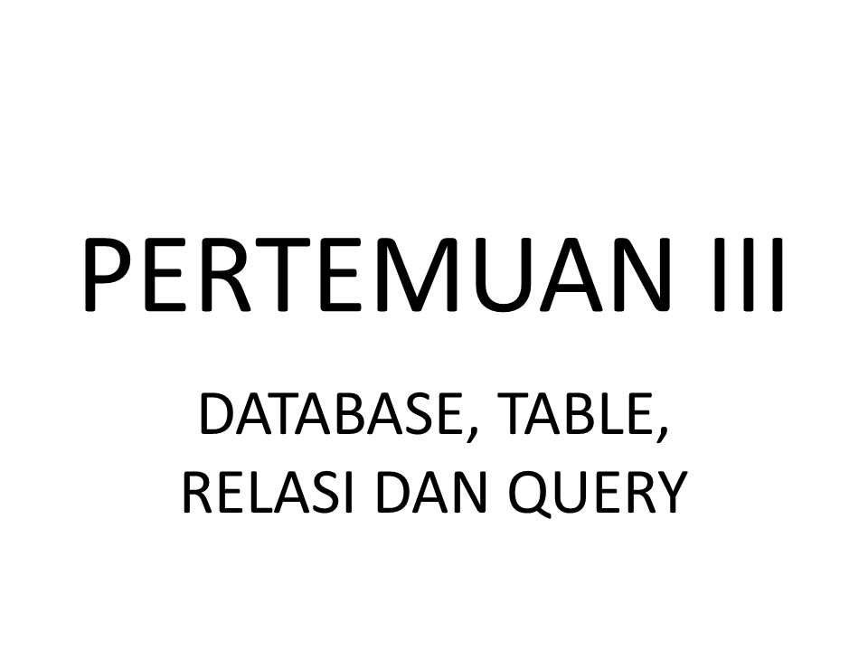 PERTEMUAN III DATABASE, TABLE, RELASI DAN QUERY