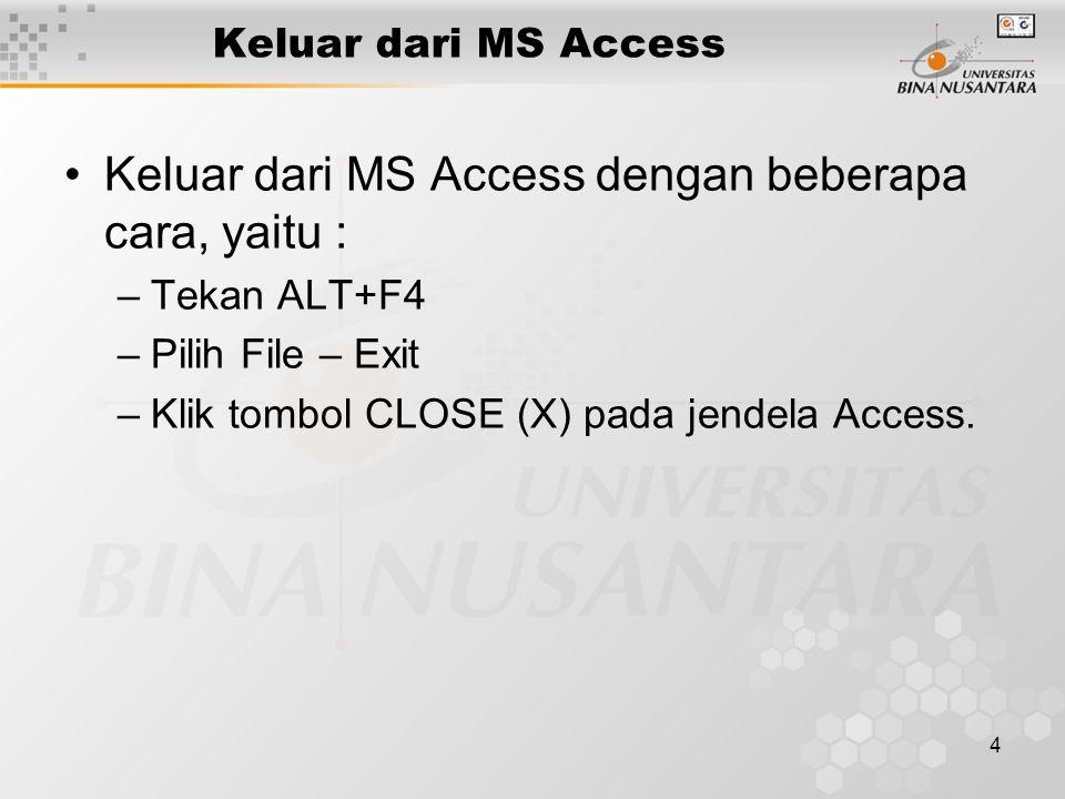 4 Keluar dari MS Access Keluar dari MS Access dengan beberapa cara, yaitu : –Tekan ALT+F4 –Pilih File – Exit –Klik tombol CLOSE (X) pada jendela Acces