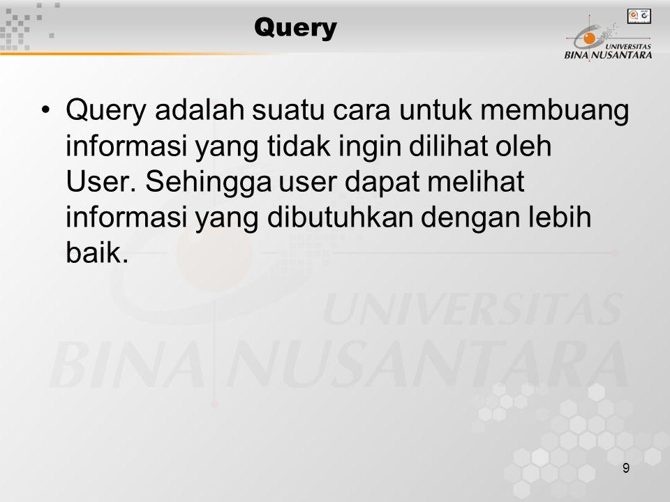 9 Query Query adalah suatu cara untuk membuang informasi yang tidak ingin dilihat oleh User. Sehingga user dapat melihat informasi yang dibutuhkan den