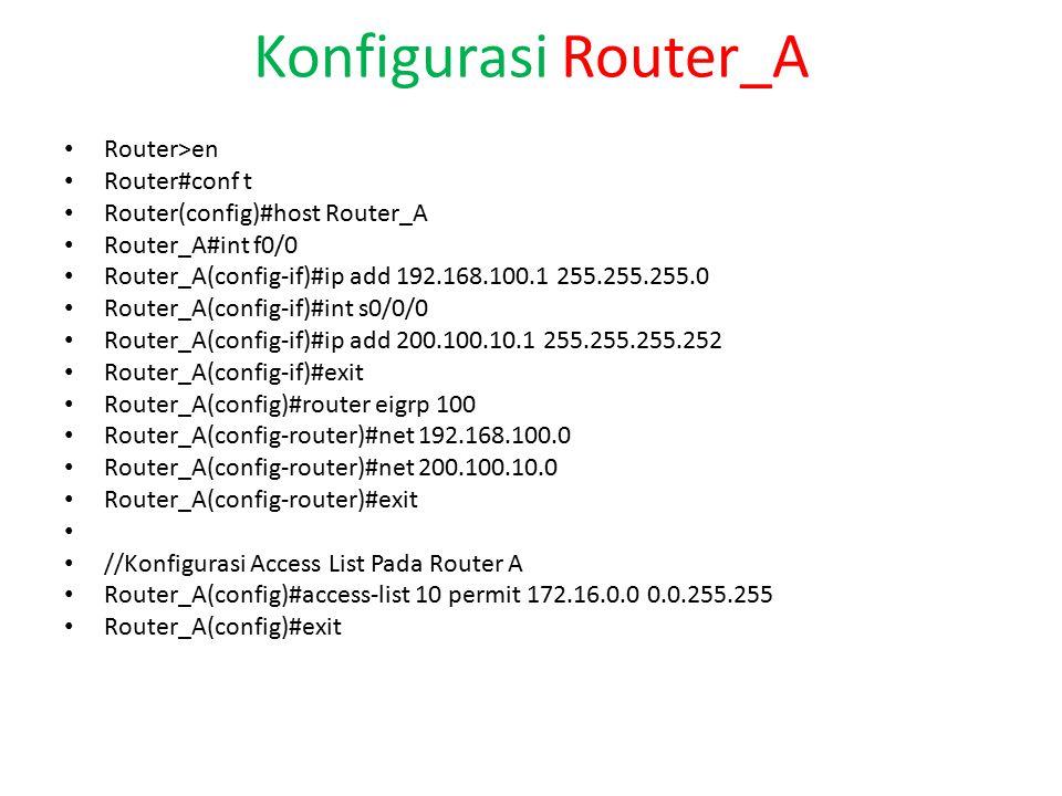 Konfigurasi Router_A Router>en Router#conf t Router(config)#host Router_A Router_A#int f0/0 Router_A(config-if)#ip add 192.168.100.1 255.255.255.0 Router_A(config-if)#int s0/0/0 Router_A(config-if)#ip add 200.100.10.1 255.255.255.252 Router_A(config-if)#exit Router_A(config)#router eigrp 100 Router_A(config-router)#net 192.168.100.0 Router_A(config-router)#net 200.100.10.0 Router_A(config-router)#exit //Konfigurasi Access List Pada Router A Router_A(config)#access-list 10 permit 172.16.0.0 0.0.255.255 Router_A(config)#exit