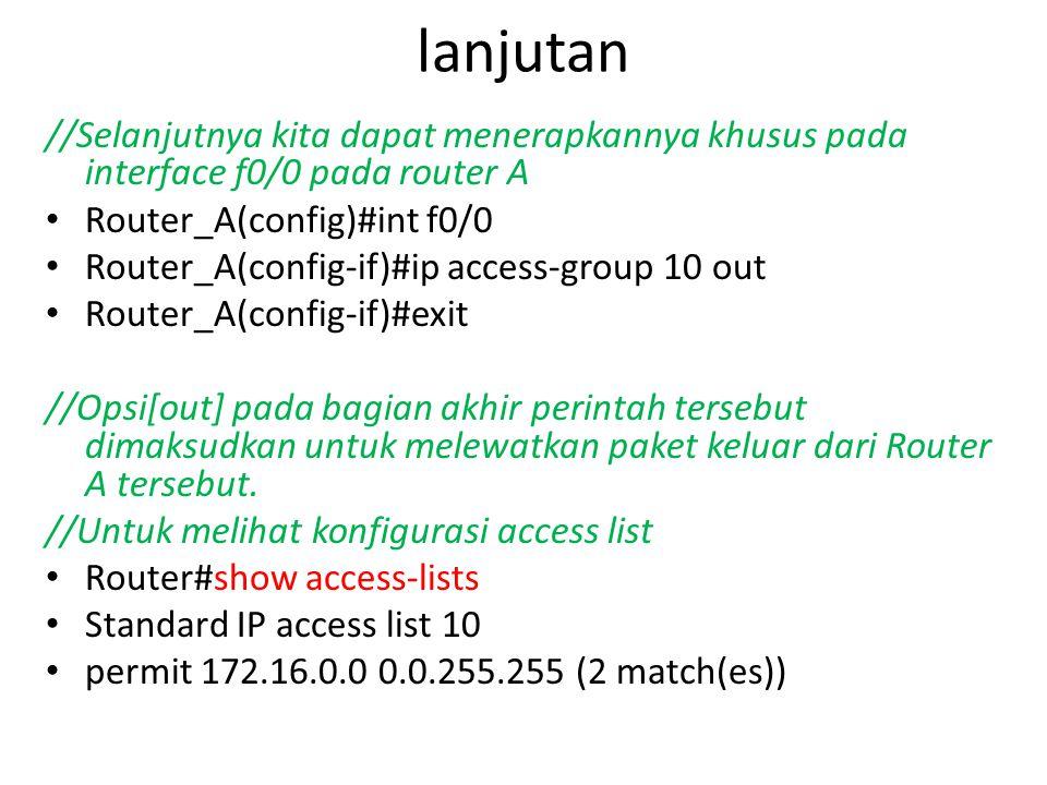 lanjutan //Selanjutnya kita dapat menerapkannya khusus pada interface f0/0 pada router A Router_A(config)#int f0/0 Router_A(config-if)#ip access-group 10 out Router_A(config-if)#exit //Opsi[out] pada bagian akhir perintah tersebut dimaksudkan untuk melewatkan paket keluar dari Router A tersebut.