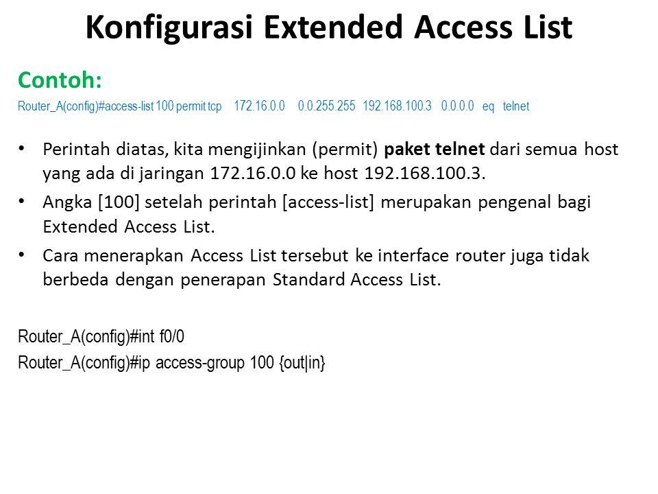 Konfigurasi Extended Access List Contoh: Router_A(config)#access-list 100 permit tcp 172.16.0.0 0.0.255.255 192.168.100.3 0.0.0.0 eq telnet Perintah diatas, kita mengijinkan (permit) paket telnet dari semua host yang ada di jaringan 172.16.0.0 ke host 192.168.100.3.