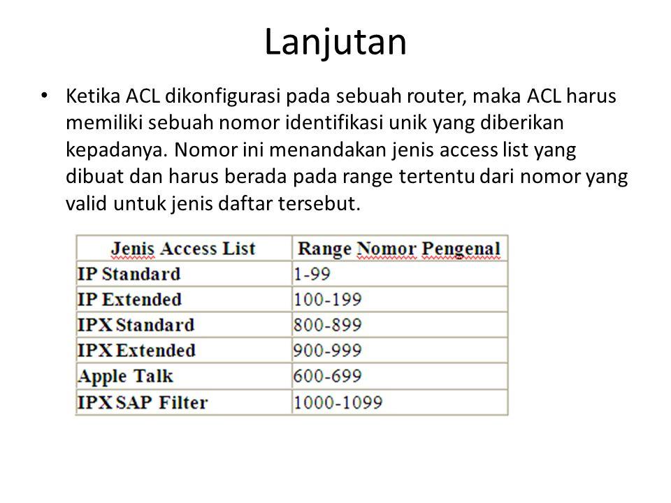 Lanjutan Ketika ACL dikonfigurasi pada sebuah router, maka ACL harus memiliki sebuah nomor identifikasi unik yang diberikan kepadanya.
