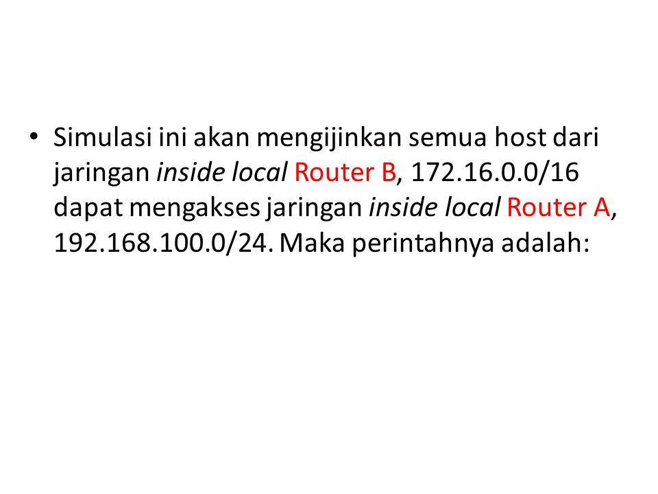 Simulasi ini akan mengijinkan semua host dari jaringan inside local Router B, 172.16.0.0/16 dapat mengakses jaringan inside local Router A, 192.168.100.0/24.