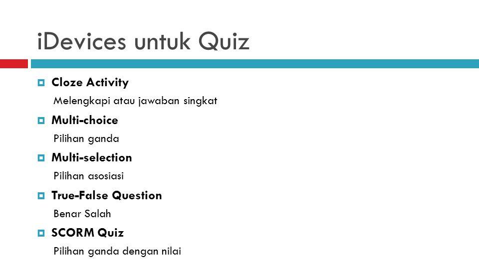 iDevices untuk Quiz  Cloze Activity Melengkapi atau jawaban singkat  Multi-choice Pilihan ganda  Multi-selection Pilihan asosiasi  True-False Question Benar Salah  SCORM Quiz Pilihan ganda dengan nilai
