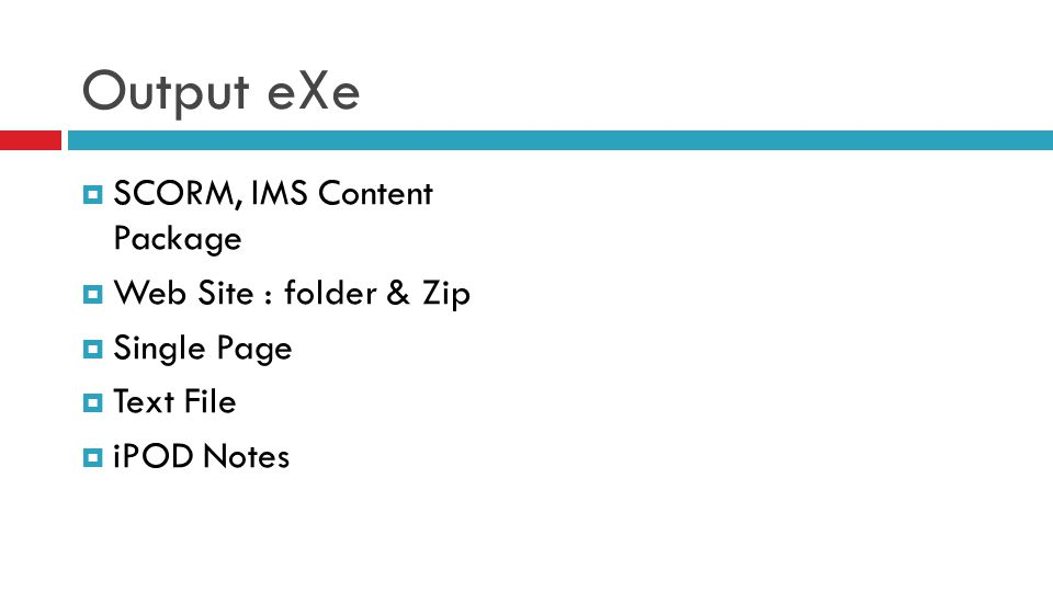 Output eXe  SCORM, IMS Content Package  Web Site : folder & Zip  Single Page  Text File  iPOD Notes