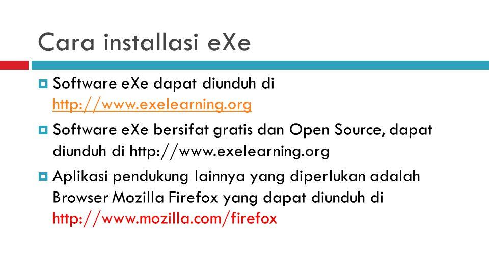 Cara installasi eXe  Software eXe dapat diunduh di http://www.exelearning.org http://www.exelearning.org  Software eXe bersifat gratis dan Open Source, dapat diunduh di http://www.exelearning.org  Aplikasi pendukung lainnya yang diperlukan adalah Browser Mozilla Firefox yang dapat diunduh di http://www.mozilla.com/firefox