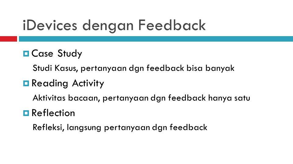 iDevices dengan Feedback  Case Study Studi Kasus, pertanyaan dgn feedback bisa banyak  Reading Activity Aktivitas bacaan, pertanyaan dgn feedback hanya satu  Reflection Refleksi, langsung pertanyaan dgn feedback