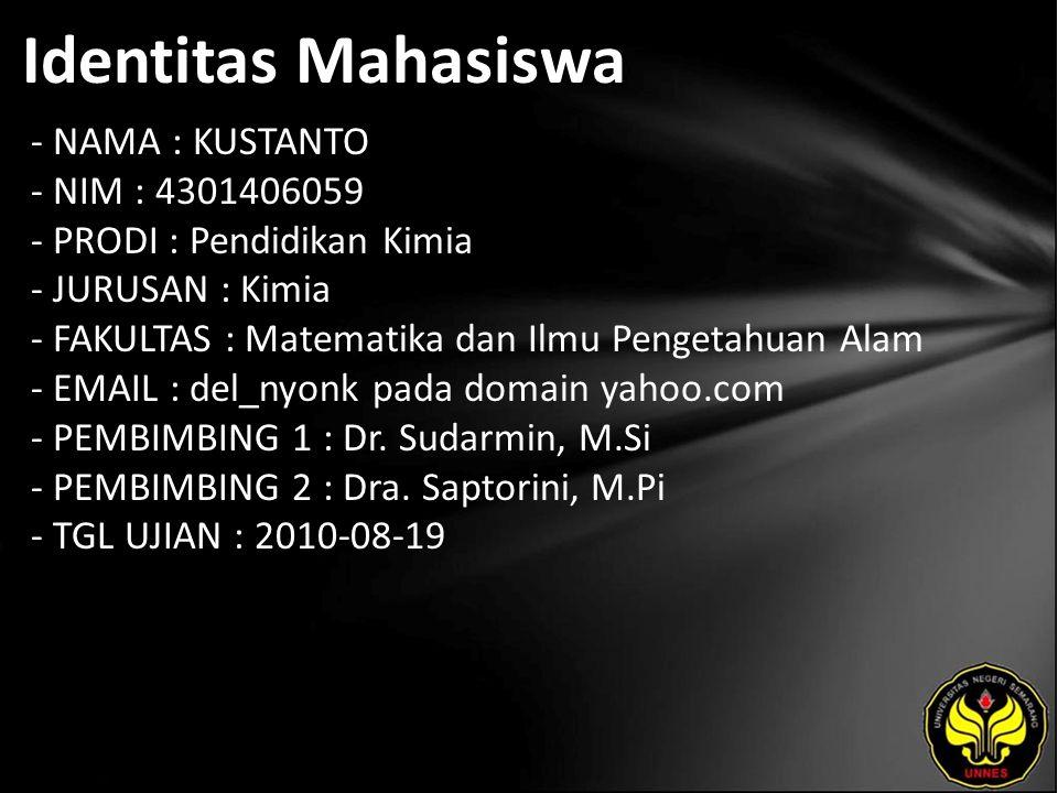 Identitas Mahasiswa - NAMA : KUSTANTO - NIM : 4301406059 - PRODI : Pendidikan Kimia - JURUSAN : Kimia - FAKULTAS : Matematika dan Ilmu Pengetahuan Alam - EMAIL : del_nyonk pada domain yahoo.com - PEMBIMBING 1 : Dr.