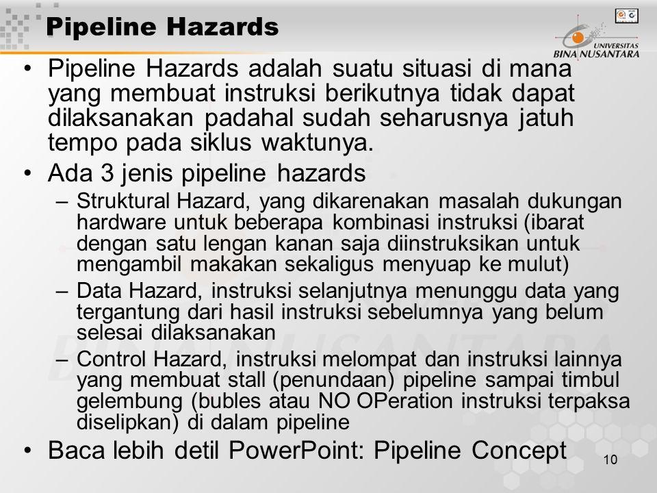 10 Pipeline Hazards Pipeline Hazards adalah suatu situasi di mana yang membuat instruksi berikutnya tidak dapat dilaksanakan padahal sudah seharusnya