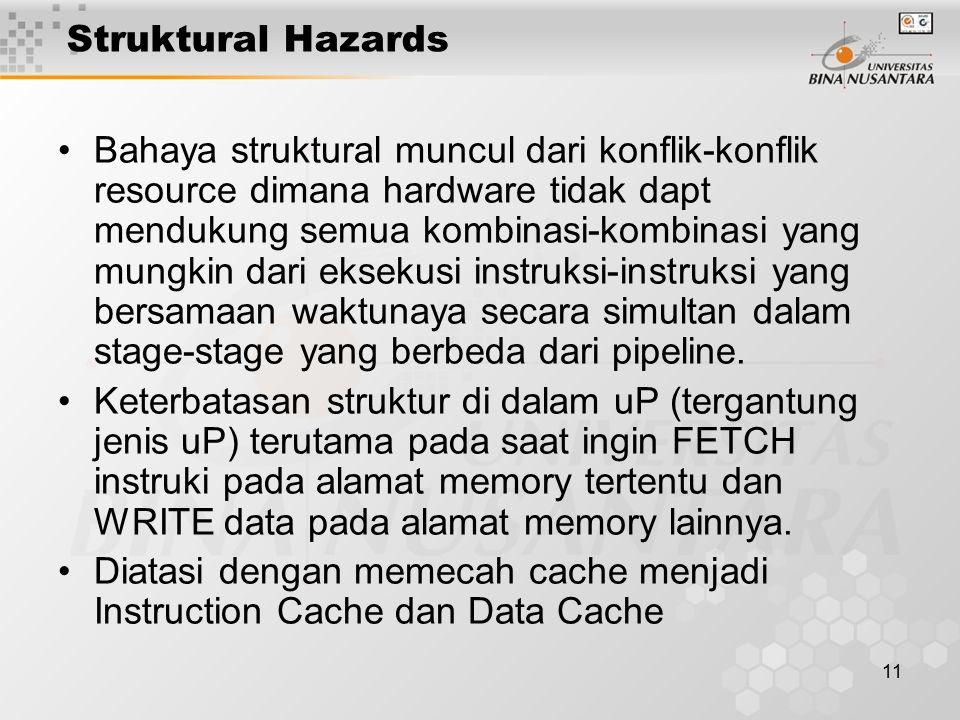 11 Struktural Hazards Bahaya struktural muncul dari konflik-konflik resource dimana hardware tidak dapt mendukung semua kombinasi-kombinasi yang mungk
