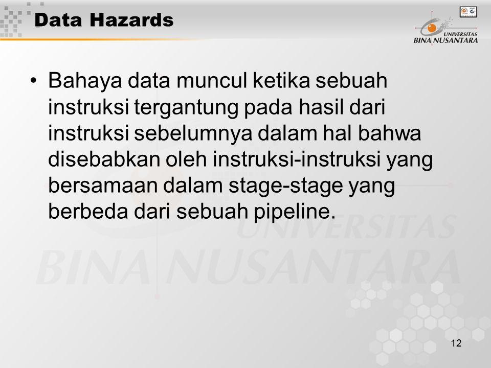 12 Data Hazards Bahaya data muncul ketika sebuah instruksi tergantung pada hasil dari instruksi sebelumnya dalam hal bahwa disebabkan oleh instruksi-i