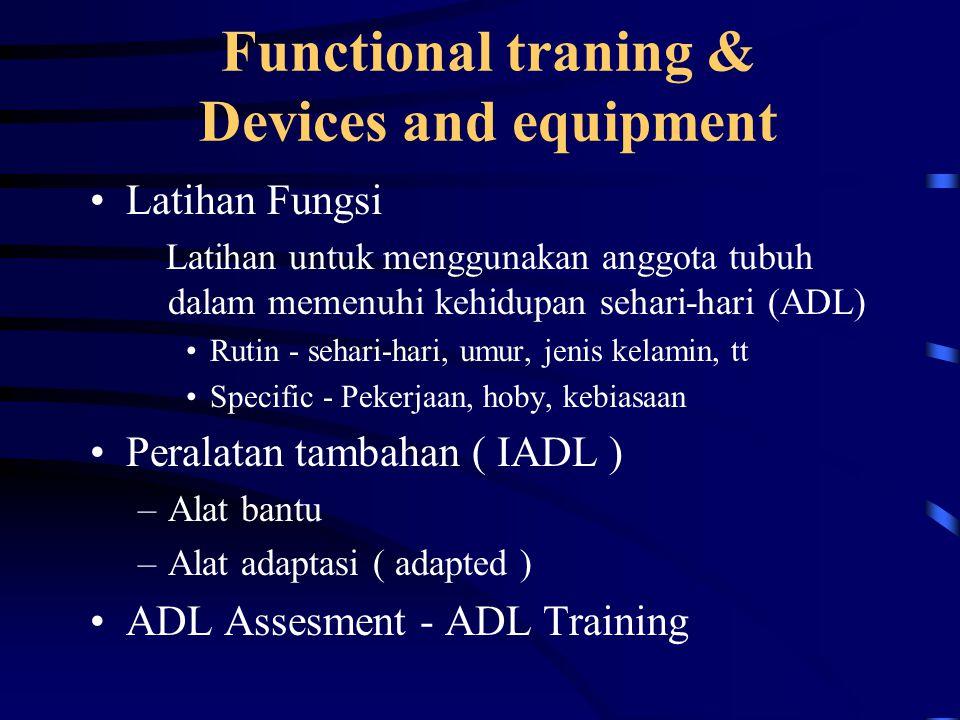 Functional traning & Devices and equipment Latihan Fungsi Latihan untuk menggunakan anggota tubuh dalam memenuhi kehidupan sehari-hari (ADL) Rutin - sehari-hari, umur, jenis kelamin, tt Specific - Pekerjaan, hoby, kebiasaan Peralatan tambahan ( IADL ) –Alat bantu –Alat adaptasi ( adapted ) ADL Assesment - ADL Training