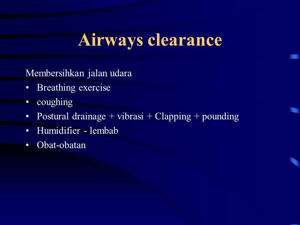 Airways clearance Membersihkan jalan udara Breathing exercise coughing Postural drainage + vibrasi + Clapping + pounding Humidifier - lembab Obat-obat