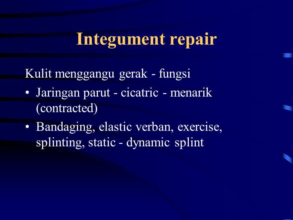 Integument repair Kulit menggangu gerak - fungsi Jaringan parut - cicatric - menarik (contracted) Bandaging, elastic verban, exercise, splinting, static - dynamic splint