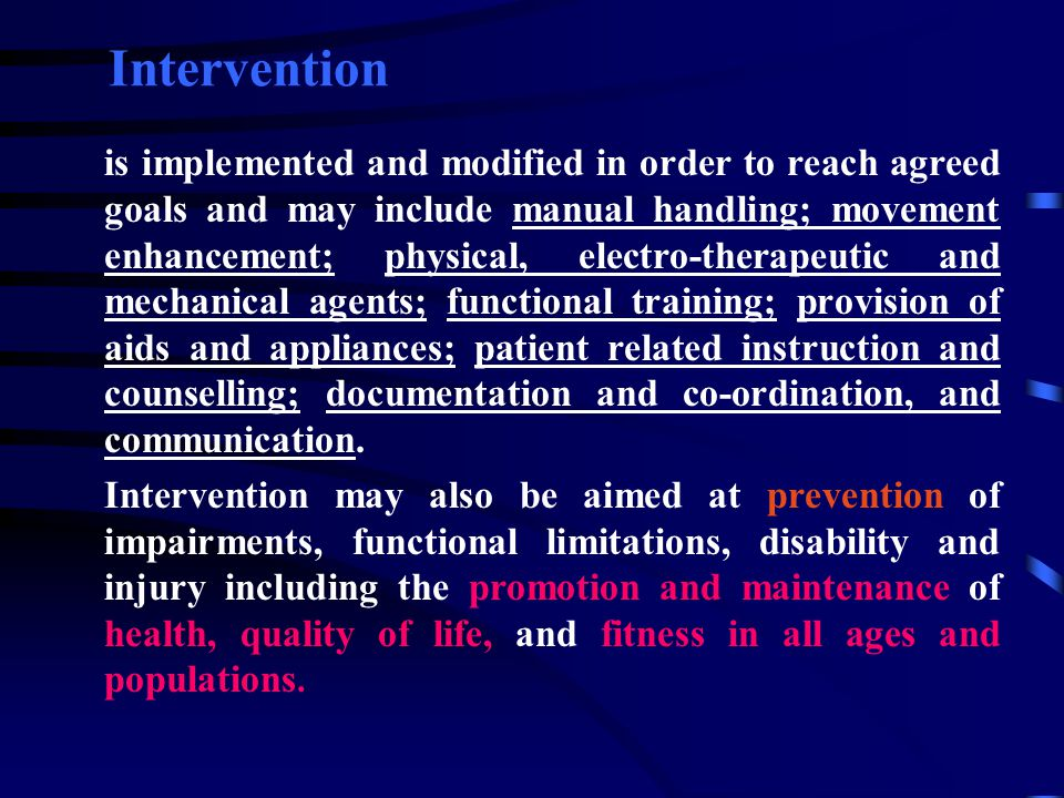 Intervention is implemented and modified in order to reach agreed goals and may include manual handling; movement enhancement; physical, electro-therapeutic and mechanical agents; functional training; provision of aids and appliances; patient related instruction and counselling; documentation and co-ordination, and communication.
