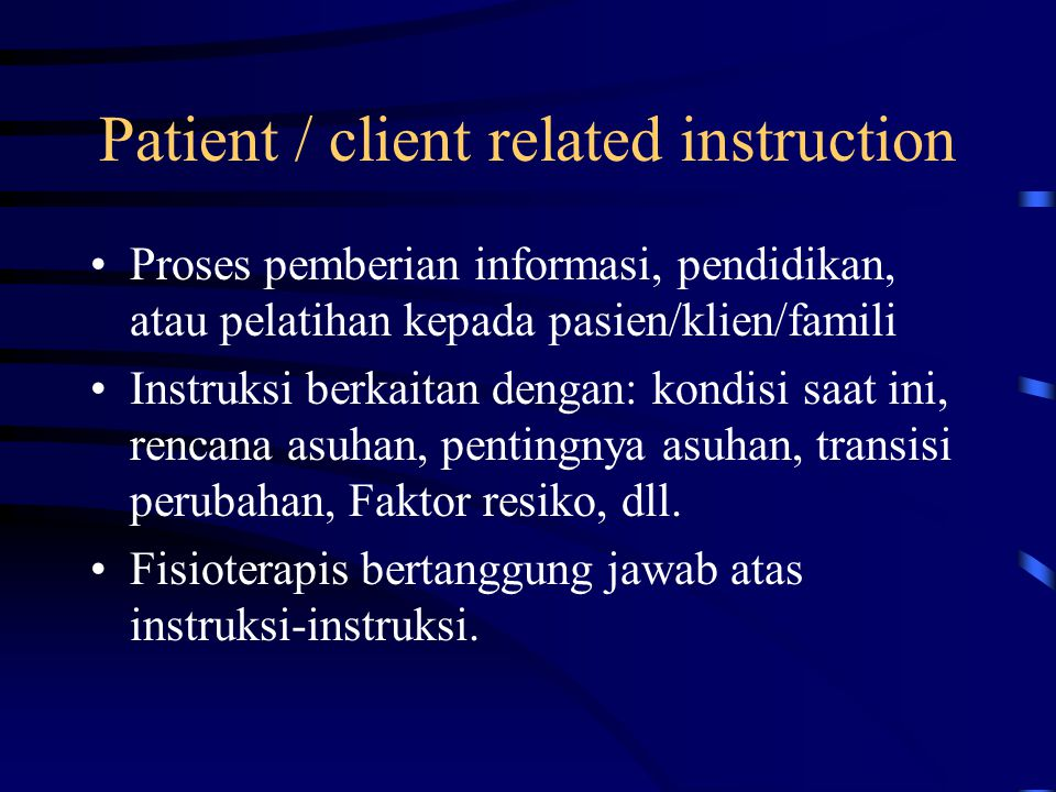 Patient / client related instruction Proses pemberian informasi, pendidikan, atau pelatihan kepada pasien/klien/famili Instruksi berkaitan dengan: kondisi saat ini, rencana asuhan, pentingnya asuhan, transisi perubahan, Faktor resiko, dll.