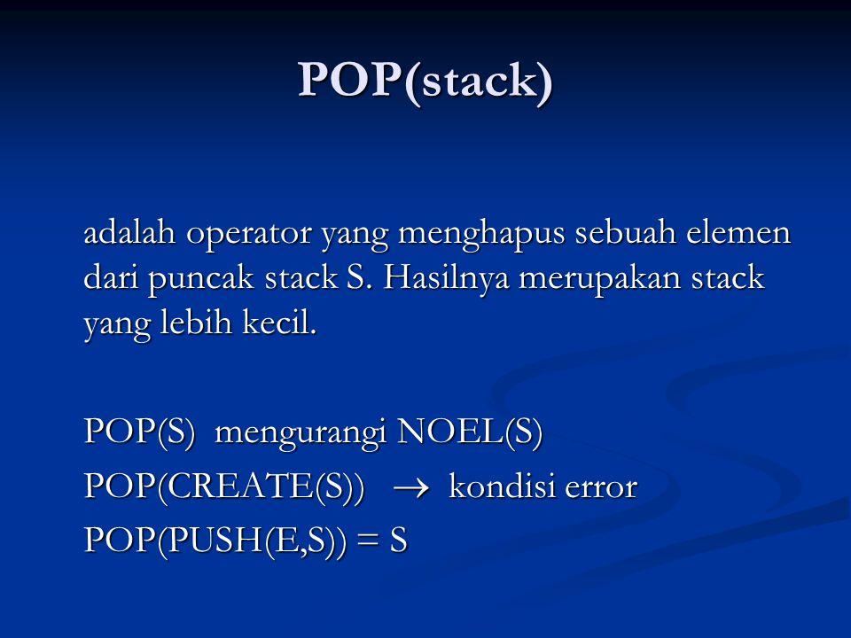 POP(stack) adalah operator yang menghapus sebuah elemen dari puncak stack S. Hasilnya merupakan stack yang lebih kecil. POP(S) mengurangi NOEL(S) POP(