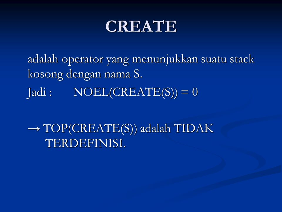 CREATE adalah operator yang menunjukkan suatu stack kosong dengan nama S. Jadi : NOEL(CREATE(S)) = 0 → TOP(CREATE(S)) adalah TIDAK TERDEFINISI.