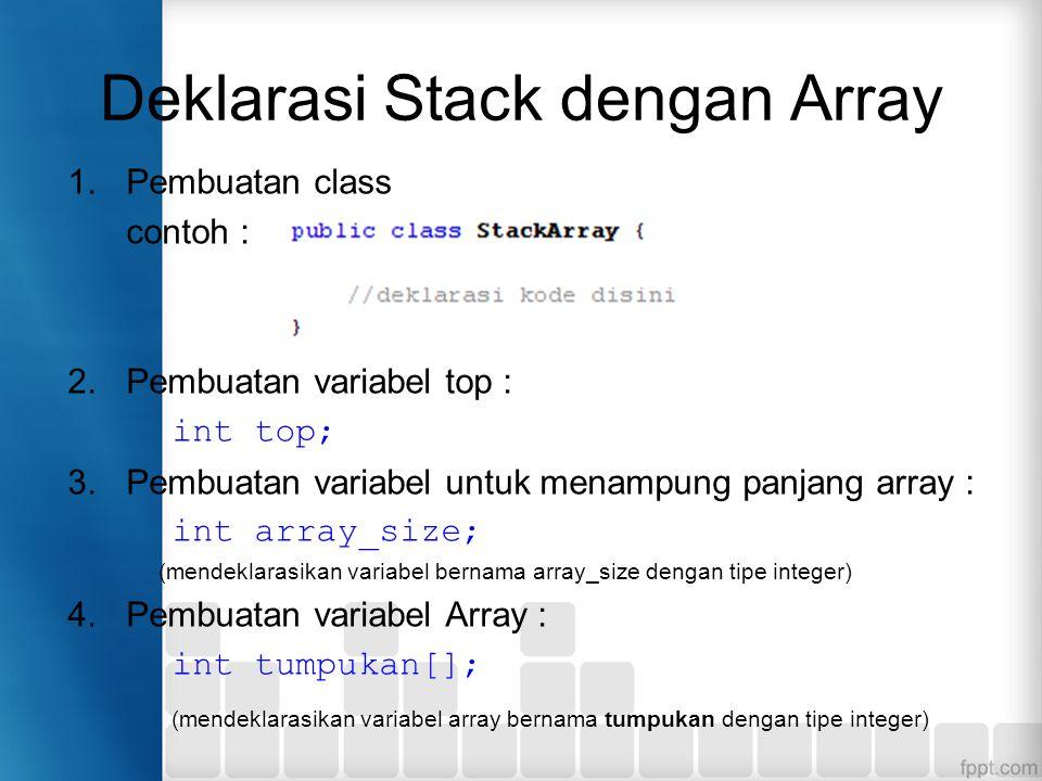 Deklarasi Stack dengan Array 1.Pembuatan class contoh : 2.Pembuatan variabel top : int top; 3.Pembuatan variabel untuk menampung panjang array : int a