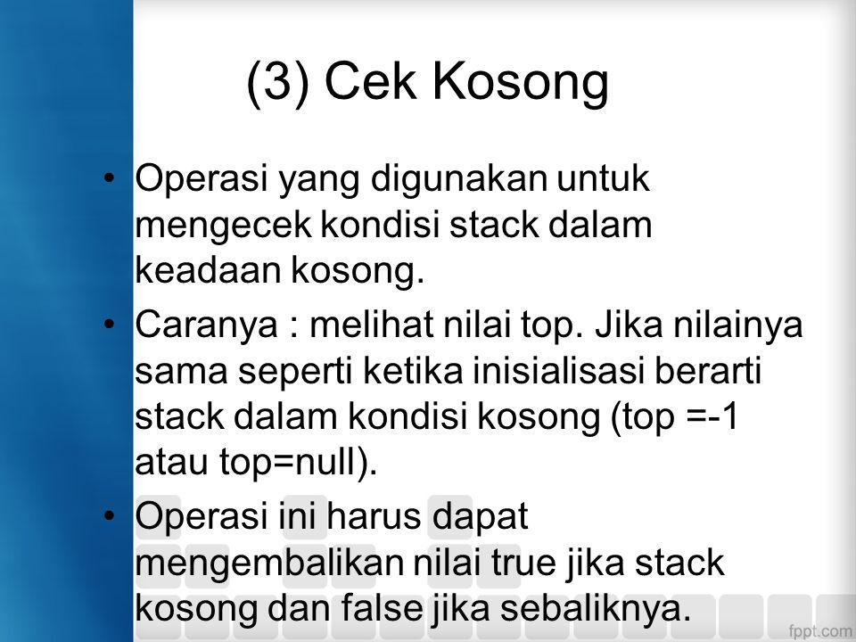 (3) Cek Kosong Operasi yang digunakan untuk mengecek kondisi stack dalam keadaan kosong. Caranya : melihat nilai top. Jika nilainya sama seperti ketik