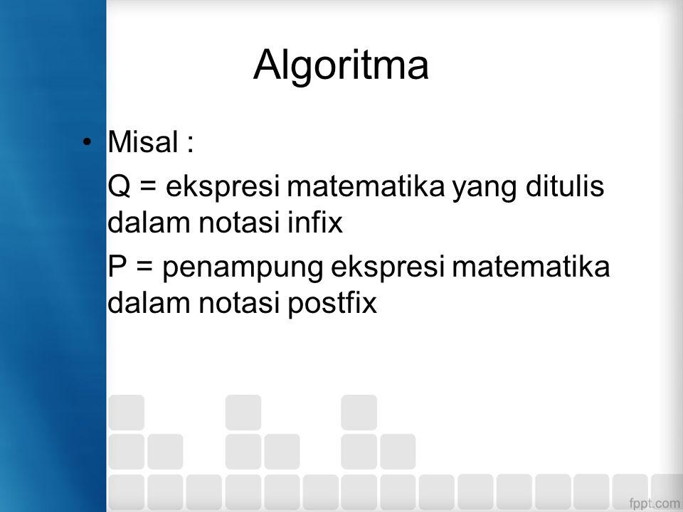 Algoritma Misal : Q = ekspresi matematika yang ditulis dalam notasi infix P = penampung ekspresi matematika dalam notasi postfix