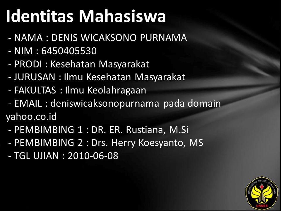Identitas Mahasiswa - NAMA : DENIS WICAKSONO PURNAMA - NIM : 6450405530 - PRODI : Kesehatan Masyarakat - JURUSAN : Ilmu Kesehatan Masyarakat - FAKULTAS : Ilmu Keolahragaan - EMAIL : deniswicaksonopurnama pada domain yahoo.co.id - PEMBIMBING 1 : DR.