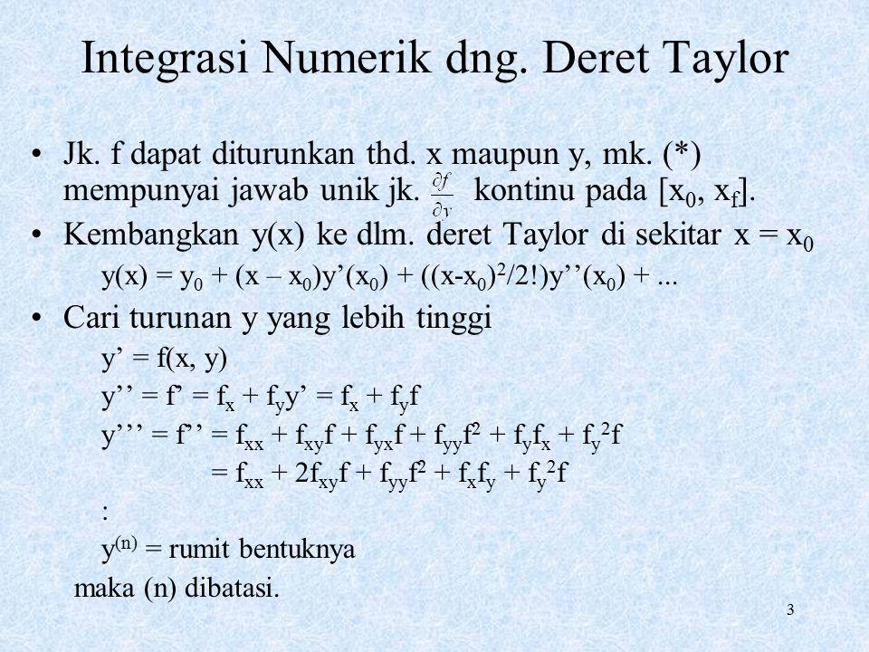 3 Integrasi Numerik dng. Deret Taylor Jk. f dapat diturunkan thd. x maupun y, mk. (*) mempunyai jawab unik jk. kontinu pada [x 0, x f ]. Kembangkan y(