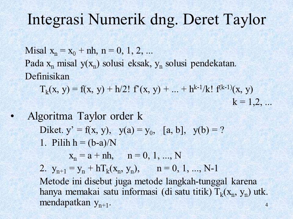 4 Integrasi Numerik dng. Deret Taylor Misal x n = x 0 + nh, n = 0, 1, 2,... Pada x n misal y(x n ) solusi eksak, y n solusi pendekatan. Definisikan T