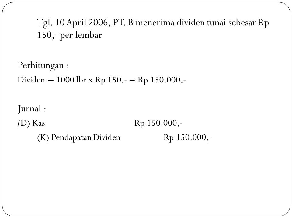 Tgl. 10 April 2006, PT. B menerima dividen tunai sebesar Rp 150,- per lembar Perhitungan : Dividen = 1000 lbr x Rp 150,- = Rp 150.000,- Jurnal : (D) K