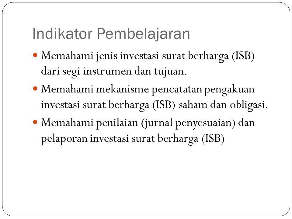 Indikator Pembelajaran Memahami jenis investasi surat berharga (ISB) dari segi instrumen dan tujuan. Memahami mekanisme pencatatan pengakuan investasi