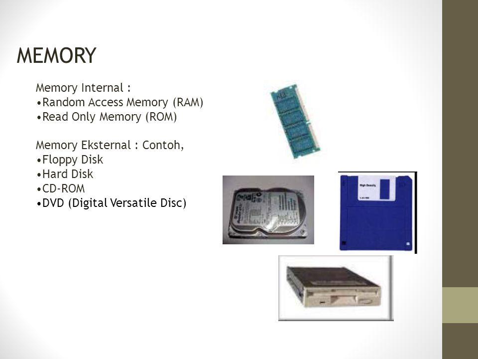 MEMORY Memory Internal : Random Access Memory (RAM) Read Only Memory (ROM) Memory Eksternal : Contoh, Floppy Disk Hard Disk CD-ROM DVD (Digital Versat