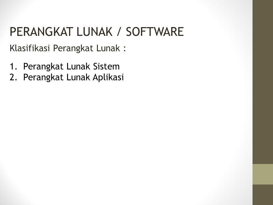 PERANGKAT LUNAK / SOFTWARE Klasifikasi Perangkat Lunak : 1.Perangkat Lunak Sistem 2.Perangkat Lunak Aplikasi