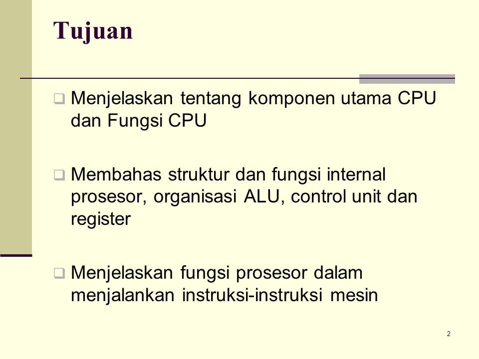 2 Tujuan  Menjelaskan tentang komponen utama CPU dan Fungsi CPU  Membahas struktur dan fungsi internal prosesor, organisasi ALU, control unit dan register  Menjelaskan fungsi prosesor dalam menjalankan instruksi-instruksi mesin
