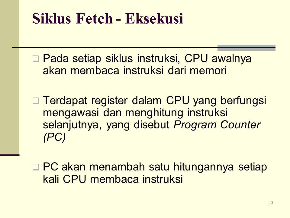 20 Siklus Fetch - Eksekusi  Pada setiap siklus instruksi, CPU awalnya akan membaca instruksi dari memori  Terdapat register dalam CPU yang berfungsi mengawasi dan menghitung instruksi selanjutnya, yang disebut Program Counter (PC)  PC akan menambah satu hitungannya setiap kali CPU membaca instruksi