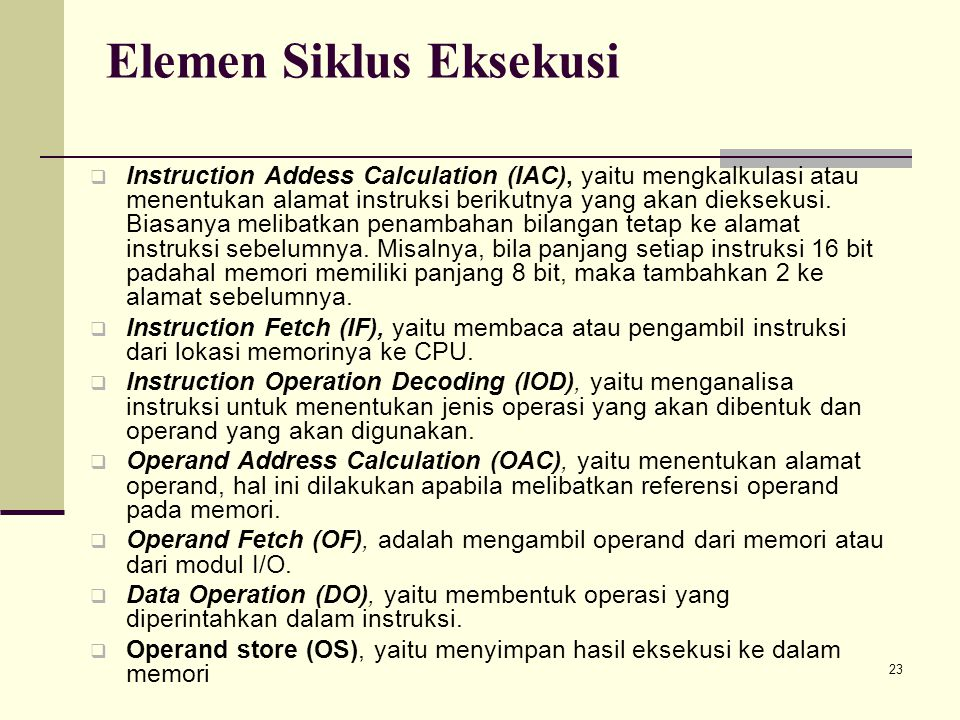 23 Elemen Siklus Eksekusi  Instruction Addess Calculation (IAC), yaitu mengkalkulasi atau menentukan alamat instruksi berikutnya yang akan dieksekusi