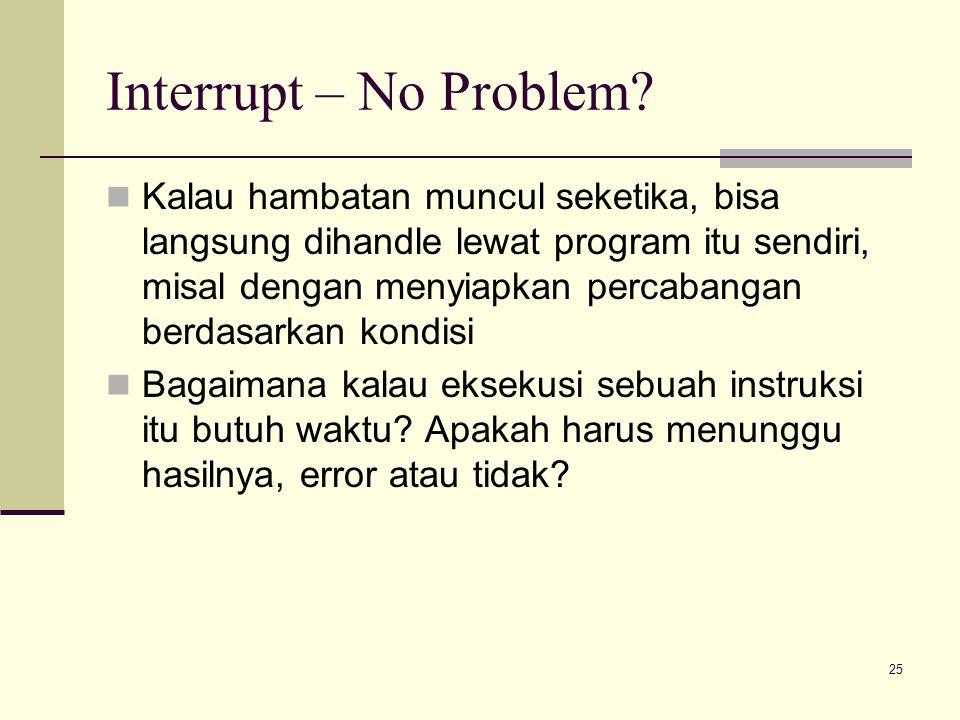 25 Interrupt – No Problem? Kalau hambatan muncul seketika, bisa langsung dihandle lewat program itu sendiri, misal dengan menyiapkan percabangan berda