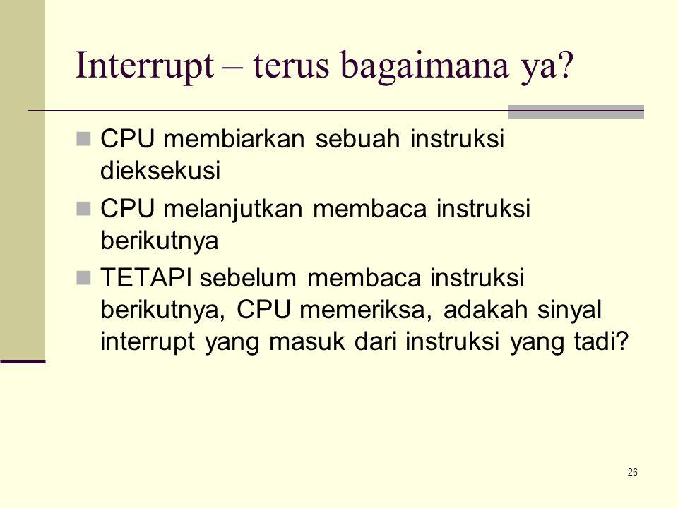 26 Interrupt – terus bagaimana ya? CPU membiarkan sebuah instruksi dieksekusi CPU melanjutkan membaca instruksi berikutnya TETAPI sebelum membaca inst