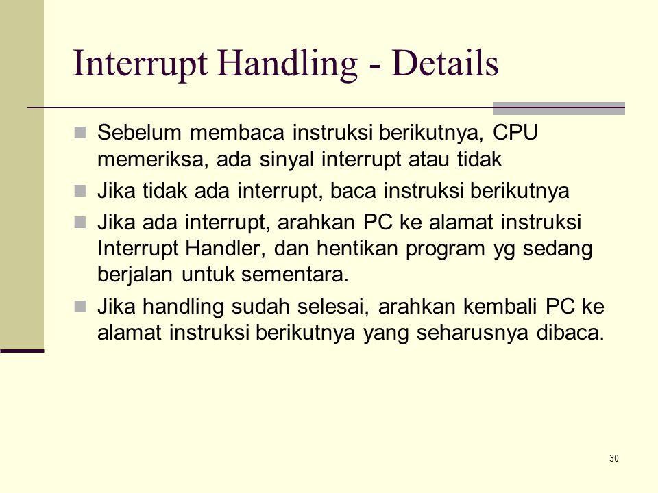 30 Interrupt Handling - Details Sebelum membaca instruksi berikutnya, CPU memeriksa, ada sinyal interrupt atau tidak Jika tidak ada interrupt, baca in