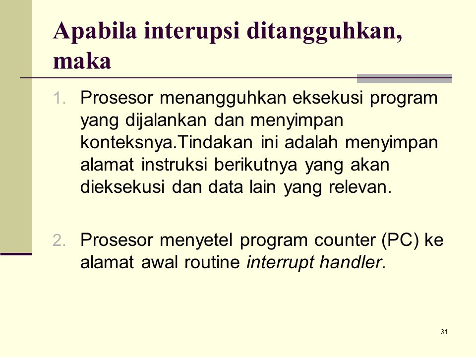 31 Apabila interupsi ditangguhkan, maka 1. Prosesor menangguhkan eksekusi program yang dijalankan dan menyimpan konteksnya.Tindakan ini adalah menyimp