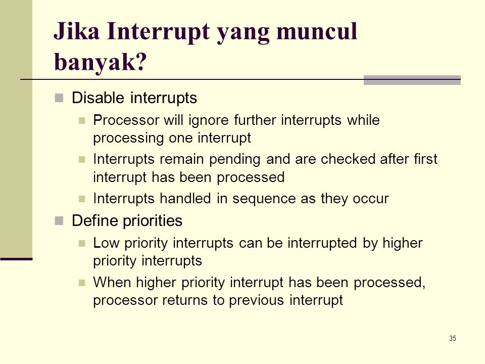 35 Jika Interrupt yang muncul banyak? Disable interrupts Processor will ignore further interrupts while processing one interrupt Interrupts remain pen
