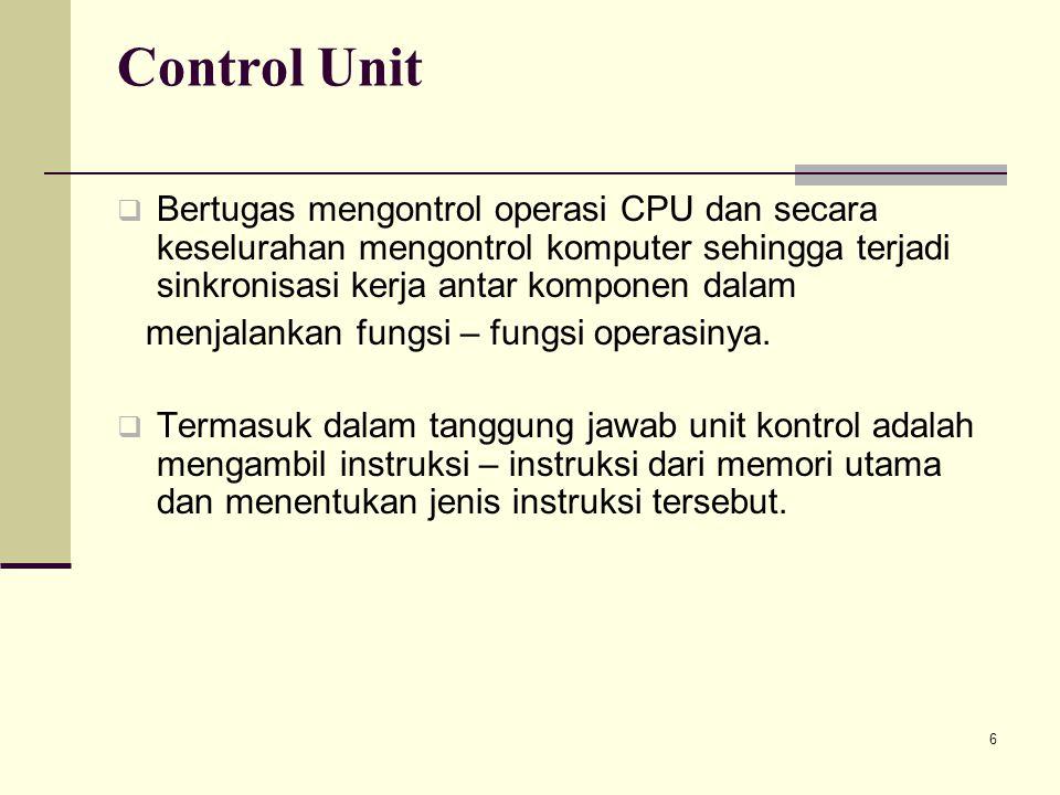 6 Control Unit  Bertugas mengontrol operasi CPU dan secara keselurahan mengontrol komputer sehingga terjadi sinkronisasi kerja antar komponen dalam m