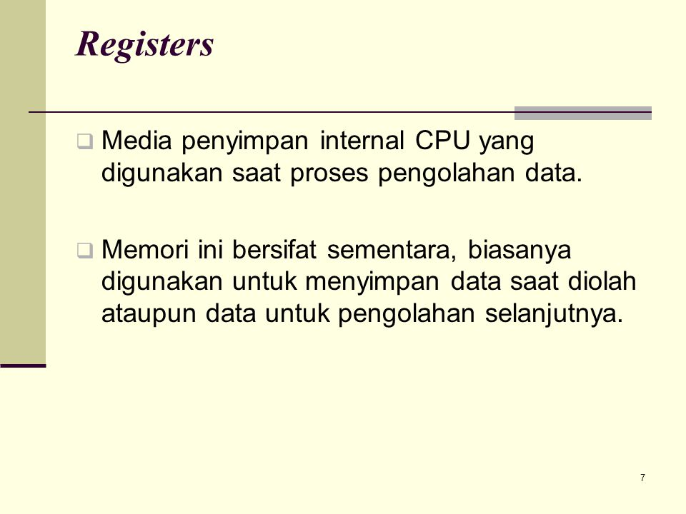 7 Registers  Media penyimpan internal CPU yang digunakan saat proses pengolahan data.  Memori ini bersifat sementara, biasanya digunakan untuk menyi