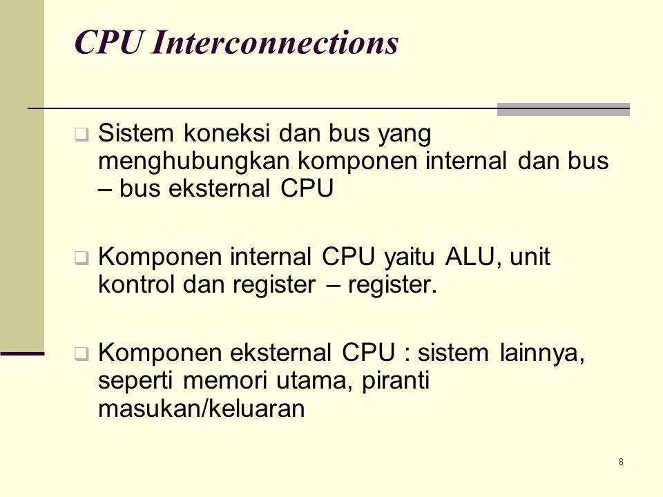 8 CPU Interconnections  Sistem koneksi dan bus yang menghubungkan komponen internal dan bus – bus eksternal CPU  Komponen internal CPU yaitu ALU, un