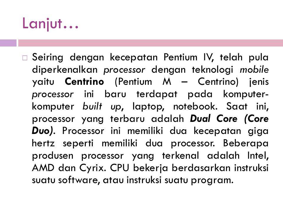 Lanjut…  Seiring dengan kecepatan Pentium IV, telah pula diperkenalkan processor dengan teknologi mobile yaitu Centrino (Pentium M – Centrino) jenis processor ini baru terdapat pada komputer- komputer built up, laptop, notebook.