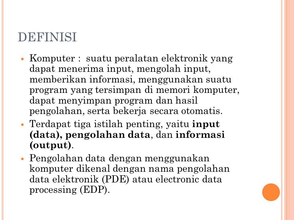 DEFINISI Komputer : suatu peralatan elektronik yang dapat menerima input, mengolah input, memberikan informasi, menggunakan suatu program yang tersimp
