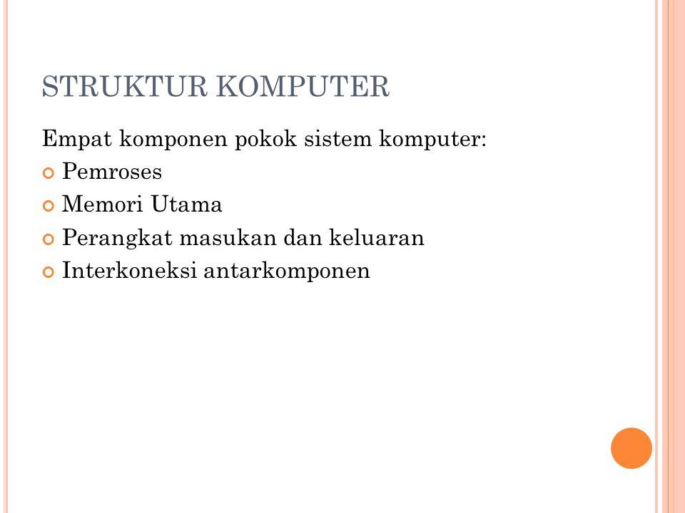 STRUKTUR KOMPUTER Empat komponen pokok sistem komputer: Pemroses Memori Utama Perangkat masukan dan keluaran Interkoneksi antarkomponen